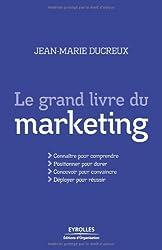 Le grand livre du marketing: Connaitre pour comprendre, Positionner pour durer, Concevoir pour convaincre, Déployer pour réussir