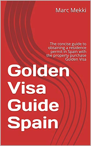 Golden Visa Guide Spain: The concise guide to obtaining a residence permit in Spain with the property purchase Golden Visa (English Edition)