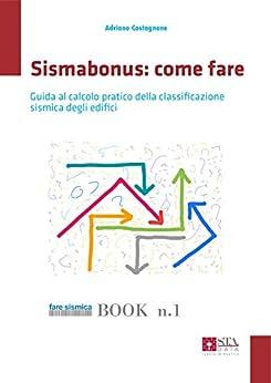 Sismabonus: come fare: Guida per il calcolo pratico della classificazione sismica degli edifici (Fare sismica Vol. 1) di [Castagnone, Adriano]