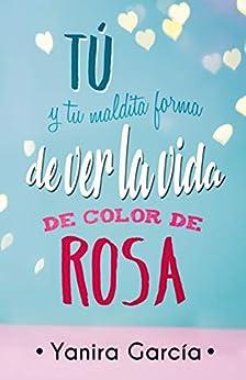 Tú Y Tu Maldita Forma De Ver La Vida De Color De Rosa por Yanira García epub