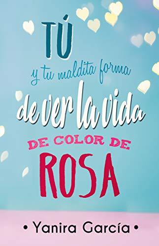 Tú y tu maldita forma de ver la vida de color de rosa de [García, Yanira]