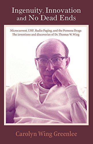 Ingenuity, Innovation  and No Dead Ends: Microcurrent, UHF, Radio Paging, and the Pomona Drags The inventions and discoveries of Dr. Thomas W. Wing