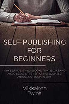 Self-Publishing for Beginners: Why Self-Publishing ebooks, print books, and audiobooks is the Best Online Business Anyone can Begin in 2019 (Passive Income Book 16) (English Edition) par [Twins, Mikkelsen]