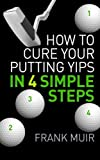 How to Cure your Putting Yips in 4 Simple Steps: Play Better Golf Book 1: Volume 1