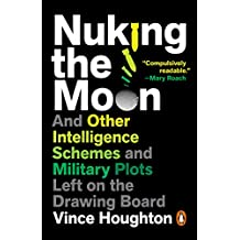 Nuking the Moon: And Other Intelligence Schemes and Military Plots Left on the Drawing Board (English Edition)