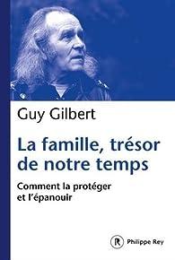 La famille, trésor de notre temps : Comment la protéger et l'épanouir par Guy Gilbert