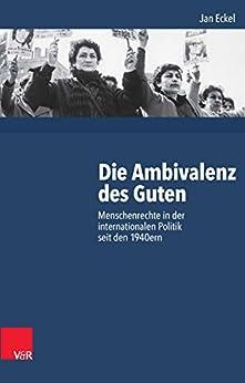 Die Ambivalenz des Guten: Menschenrechte in der internationalen Politik seit den 1940ern