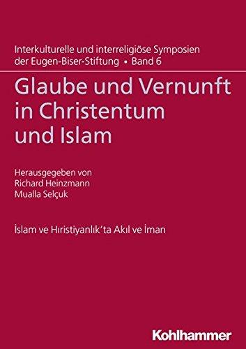 Glaube und Vernunft in Christentum und Islam (Interkulturelle und interreligiöse Symposien der Eugen-Biser-Stiftung, Band 6)