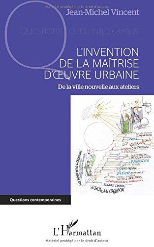 Invention de la Maitrise d'Oeuvre Urbaine de la Ville Nouvelle aux Ateliers par Jean-Michel Vincent
