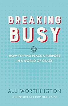 Breaking Busy: How to Find Peace and Purpose in a World of Crazy di [Worthington, Alli]