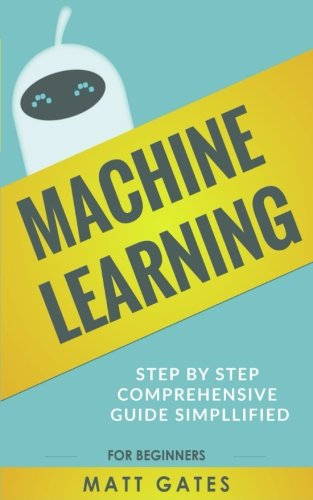 Machine Learning: For Beginners - Definitive guide For Neural Networks, Algorithms, Random Forests and Decision Trees Made Simple (Machine Learning Series Book 1) por Matt Gates