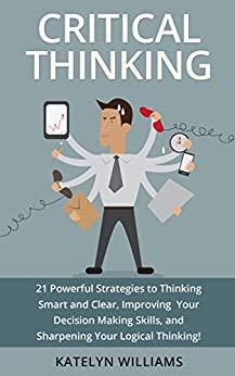 Critical Thinking: 21 Powerful Strategies to Thinking Smart and Clear, Improving Your Decision Making Skills, and Sharpening Your Logical Thinking! (English Edition) par [Williams, Katelyn]