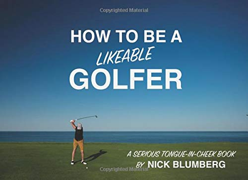 How To Be a Likeable Golfer: A Serious Tongue-in-Cheek Book por Nick Blumberg