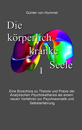 Die körperlich kranke Seele I: Analytische Psychokatharsis als ein neues Verfahren zur Psychosomatik und Selbsterfahrung