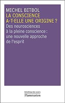 La conscience a-t-elle une origine ?: Des neurosciences à la pleine conscience : une nouvelle approche de l'esprit par [Bitbol, Michel]