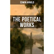 The Poetical Works of Edwin Arnold: The Light of Asia, Light of the World or The Great Consummation (Christian Poem), The Indian Song of Songs, Oriental ... Potiphar's Wife… (English Edition)