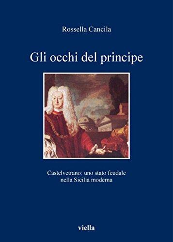 Gli occhi del principe: Castelvetrano: uno stato feudale nella Sicilia moderna (I libri di Viella)