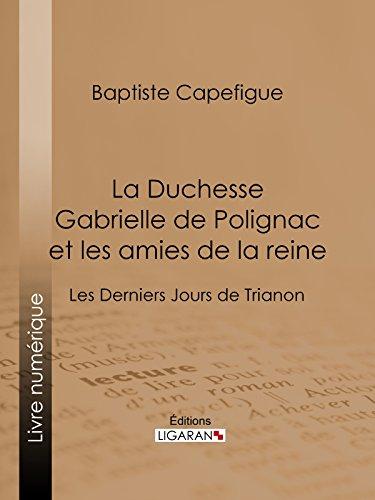 La Duchesse Gabrielle de Polignac et les amies de la reine: Les Derniers Jours de Trianon par Baptiste Capefigue