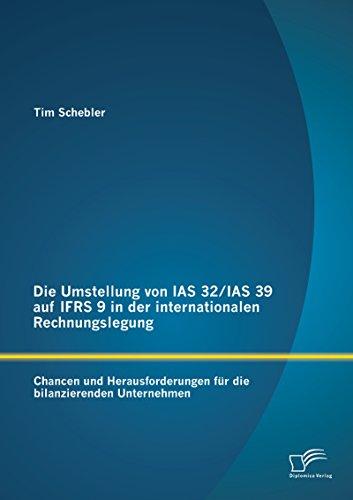 Die Umstellung von IAS 32/IAS 39 auf IFRS 9 in der internationalen Rechnungslegung: Chancen und Herausforderungen für die bilanzierenden Unternehmen