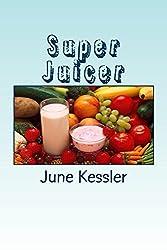 Super-Juicer: Replenish, Restore, Revitalize and Detox (Natural Medicine Book 2)