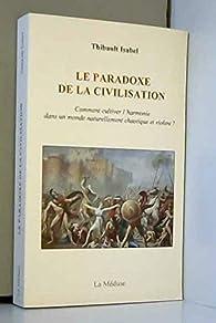 Le paradoxe de la civilisation : Comment cultiver l'harmonie dans un monde naturellement chaotique et violent ? par Thibault Isabel