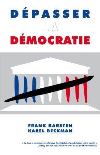 Depasser la democratie: Pourquoi la democratie ne mene pas a la solidarite, a la prosperite et a la liberte, mais aux conflits sociaux, aux depenses publiques effrenees et a la tyrannie. by Frank Karsten (2013-02-12)