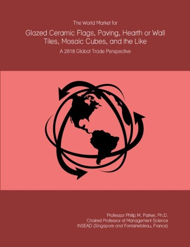 The World Market for Glazed Ceramic Flags, Paving, Hearth or Wall Tiles, Mosaic Cubes, and the Like: A 2018 Global Trade Perspective