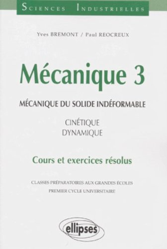 Mécanique 3 : Mécanique du solide indéformable, Cinétique - dynamique Cours et exercices résolus par Paul Réocreux, Yves Bremont