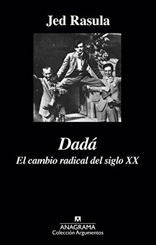 Dadá. El cambio radical del siglo XX (Argumentos) por Jed Rasula
