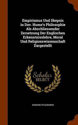 Empirismus Und Skepsis in Dav. Hume's Philosophie ALS Abschliessender Zersetzung Der Englischen Erkenntnisslehre, Moral Und Religionswissenschaft Dargestellt