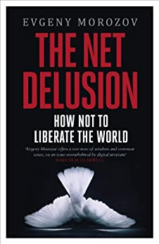 The Net Delusion: How Not to Liberate The World by [Morozov, Evgeny]