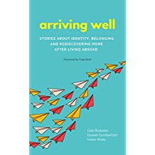 Arriving Well: Stories about identity, belonging, and rediscovering home after living abroad (English Edition)