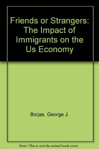 Friends or Strangers: The Impact of Immigrants on the U.S. Economy by George J. Borjas (1991-06-01)