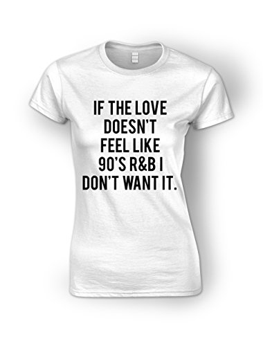 if-the-love-doesnt-feel-like-90s-rb-i-dont-want-it-white-ladies-t-shirt-medium