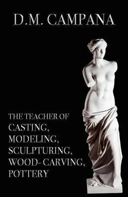 [(The Teacher of Casting, Modeling, Sculpturing, Woodcarving, Pottery)] [By (author) D M Campana] published on (October, 2011)