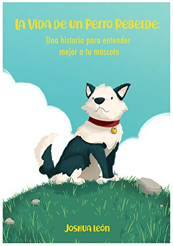 La Vida De Un Perro Rebelde: Una Historia Para Entender Mejor A Tu Mascota (Spanish Edition)