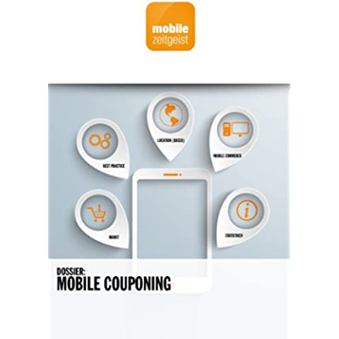 Mobile Couponing: Markt, Best Practice, Location (Based), Mobile Commerce, Statistiken (mobile zeitgeist Dossiers 1) (German