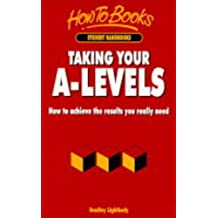 Taking Your A-levels: How to Achieve the Results You Really Need (How to books. Student handbooks)