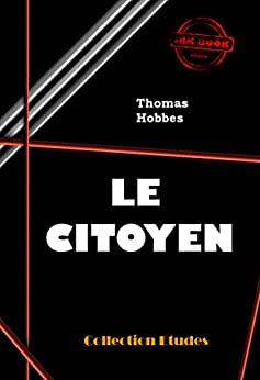 Le Citoyen, ou les fondements de la politique: édition intégrale par [Hobbes, Thomas]
