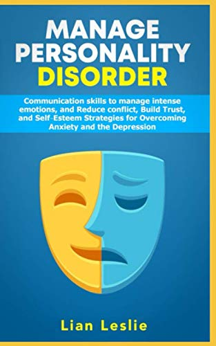 Manage Personality Disorder: Communication skills to manage intense emotions, and Reduce conflict, Build trust, and Self-esteem Strategies for Overcoming Anxiety and the Depression