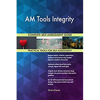 AM Tools Integrity All-Inclusive Self-Assessment - More than 700 Success Criteria, Instant Visual Insights, Comprehensive Spreadsheet Dashboard, Auto-Prioritized for Quick Results