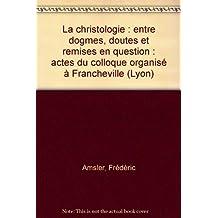 La christologie : entre dogmes, doutes et remises en question : actes du colloque organisé à Francheville (Lyon)