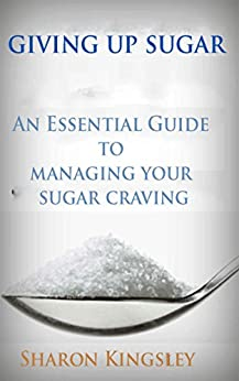 Giving Up Sugar: An Essential Guide To Managing Your Sugar Addiction Cut Cravings and Detox (Health and Wellbeing, Diet, Exercise, Fitness Self Improvement Book 3) (English Edition) par [Kingsley, Sharon]