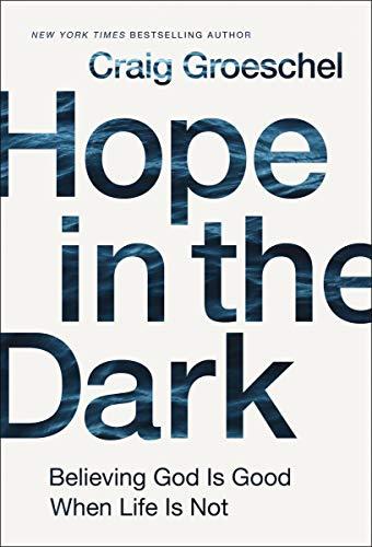 Hope in the Dark: Believing God Is Good When Life Is Not por Craig Groeschel