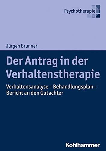 Der Antrag in der Verhaltenstherapie: Verhaltensanalyse - Behandlungsplan - Bericht an den Gutachter