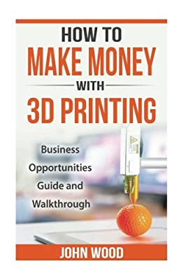 How To Make Money With 3D Printing: Business Opportunities, Guide and Walkthroug