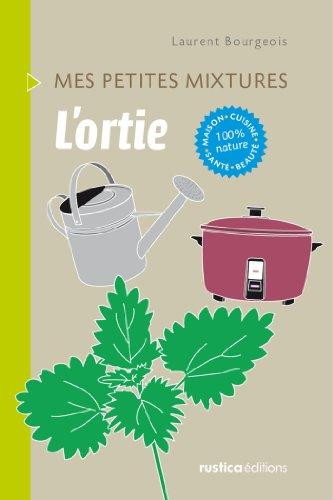 L'ortie - Maison, Cuisine, Santé, Beauté, 100% nature (Mes petites mixtures) par Laurent Bourgeois