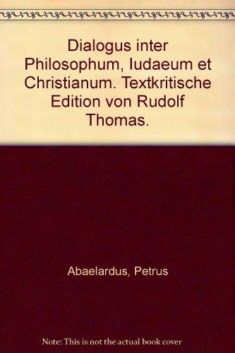 Dialogus inter Philosophum, Iudeaeum et Christianum. Von Petrus Abaelardus. Textkritische Edition von Rudolf Thomas.