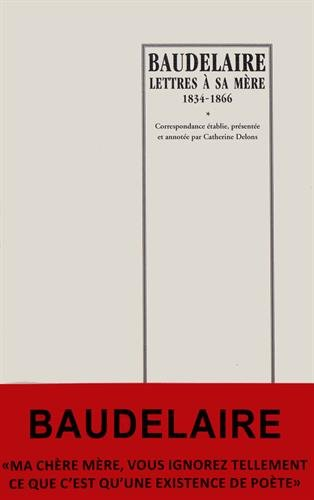 Baudelaire : lettres à sa mère 1834-1866 par Catherine Delons (Correspondance établie par)