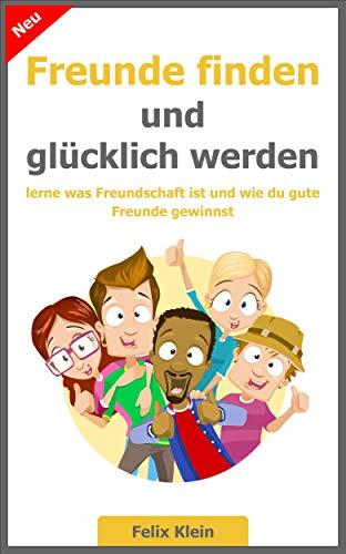 Freunde finden und glücklich werden: lerne was Freundschaft ist und wie du gute Freunde gewinnst